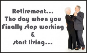 Retirement is the day when you finally stop working and start living.