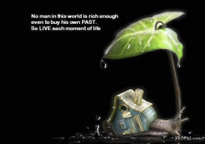 No man in this world is rich enough even to buy his own past, So live ...
