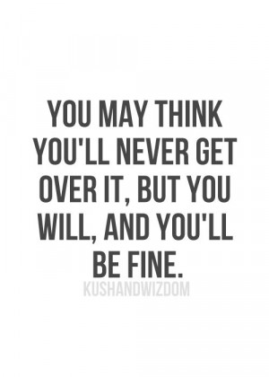 You may think you'll never get over it, but you will, and you'll be ...