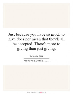 ... be accepted. There's more to giving than just giving. Picture Quote #1