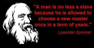 ... to choose a new master once in a term of years.-Lysander Spooner
