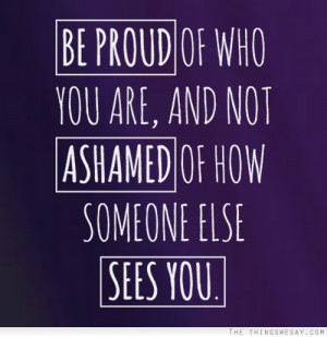 Be proud of who you are and no ashamed of how someone else sees you