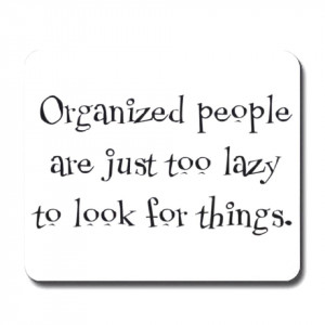Organized People Are Just Too lazy To Look For Things - Funny Quotes