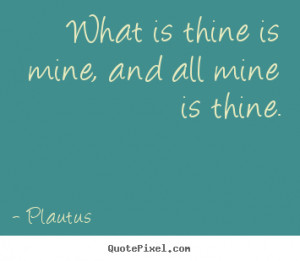 ... is thine is mine, and all mine is thine. Plautus good friendship quote
