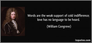 ... indifference; love has no language to be heard. - William Congreve