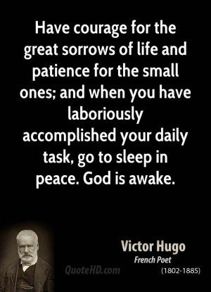 Have Courage For The Great Sorrows of Life And Patience For The Small ...