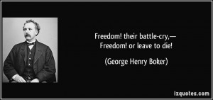 ... ! their battle-cry,— Freedom! or leave to die! - George Henry Boker