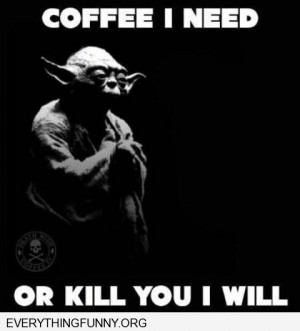 funny quote yoda coffee i need or kill you i will