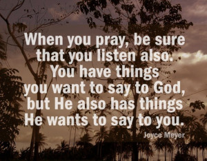 "... God,but He also has things He wants to say to you. "" ~ Joyce Meyer"