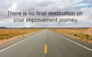 There is no final destination on your improvement journey.