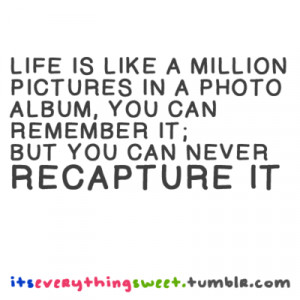 Life is like a million pictures in a photo album, you can remember it ...