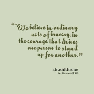 ... bravery, in the courage that drives one person to stand up for another
