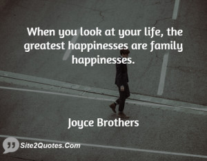 When you look at your life, the greatest happinesses are family ...