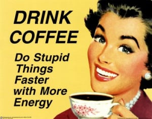 Drink Coffee and do stupid things faster with more energy