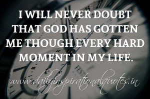 ... God has gotten me though every hard moment in my life. ~ Anonymous