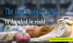 ... time is always right to do what is right. ~ Martin Luther King Quotes