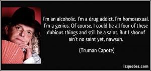 an alcoholic. I'm a drug addict. I'm homosexual. I'm a genius. Of ...