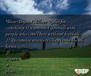 Bear Bryant's Three Rules for coaching: 1) Surround yourself with ...