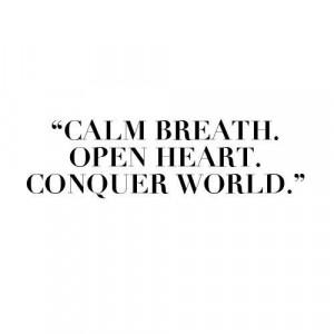 Calm Breath. Open heart. Conquer world.