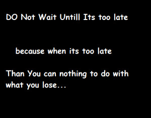 Do not Wait Until Its Too Late...