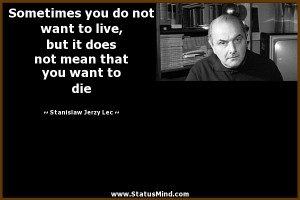 ... that you want to die - Stanislaw Jerzy Lec Quotes - StatusMind.com