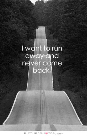 want to run away and never come back. Picture Quote #1