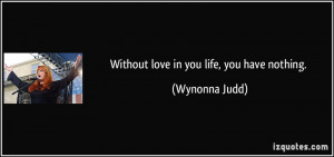 Without love in you life, you have nothing. - Wynonna Judd
