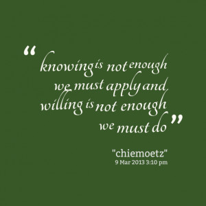 ... -knowing-is-not-enough-we-must-apply-and-willing-is-not-enough.png