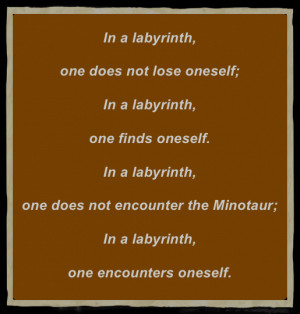 In a labyrinth, one does not lose oneself;In a labyrinth, one finds ...