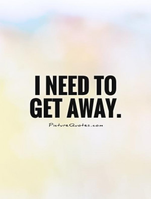 Need to Get Away Quotes