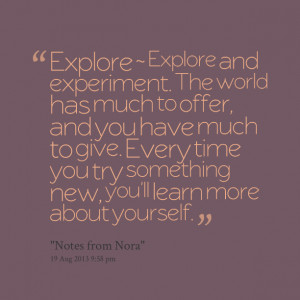 Quotes Picture: explore ~ explore and experiment the world has much to ...