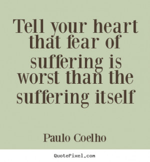 ... heart that fear of suffering is worst than the suffering itself