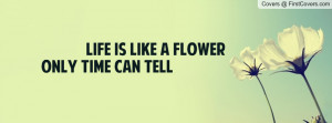 Life is like a flower only time can tell Profile Facebook Covers
