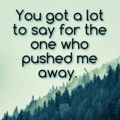 you got a lot to say for the one who pushed me away