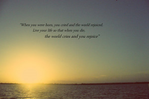 ... you were born, you cried and the world rejoiced…