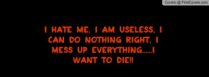 hate me, I am useless, I can do nothing right, I mess up everything ...