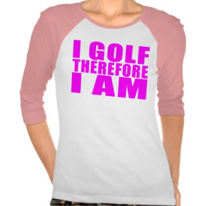 Funny Girl Golfers Quotes : I Golf therefore I am Tshirt