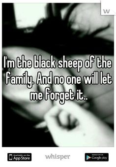 the black sheep of the family. And no one will let me forget it ...