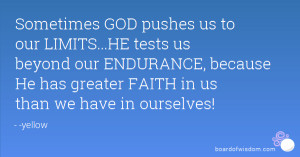 GOD pushes us to our LIMITS...HE tests us beyond our ENDURANCE ...