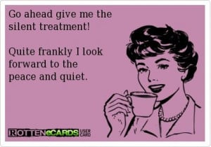 Silent treatment is good...sometimes depends on who it is!