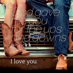 Quotes Picture: god gave me you for the ups and downs