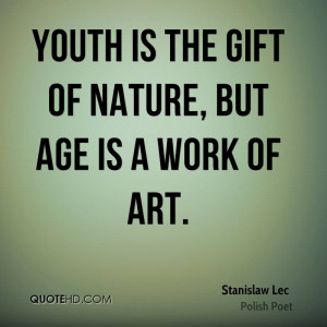 Youth The Gift Nature But Age Work Art