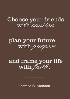 Choose your friends with caution; plan your future with purpose, and ...