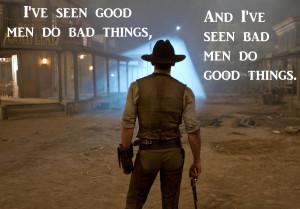 ve seen good men do bad things, and I've seen bad men do good ...
