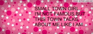 SMALL TOWN GIRL....I'M NOT FAMOUS,BUT THIS TOWN TALKS ABOUT ME LIKE I ...