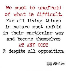 we must be unafraid of what is difficult...at any cost. #Rilke #quote ...