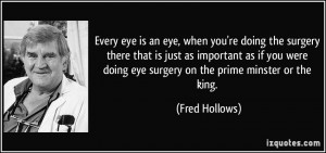 Every eye is an eye, when you're doing the surgery there that is just ...