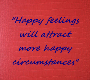 Happy feelings will attract more happy circumstances