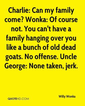 ... bunch of old dead goats. No offense. Uncle George: None taken, jerk