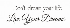 Don't dream your lifeLive your dreams Wisdom Life Dreams Live Quote
